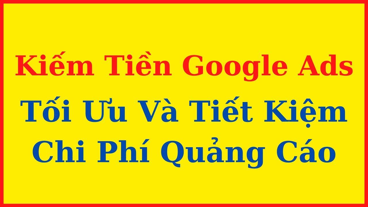 Kiếm Tiền Với Google Ads – Cách Tối Ưu Và Tiết Kiệm Chi Phí Quảng Cáo Google Ads