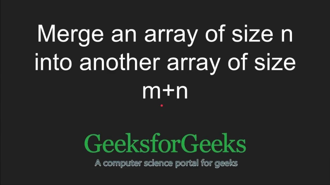 Size M Merge An Array Of Size N Into Another Array Of Size M N Geeksforgeeks