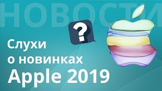 Как будет выглядеть новый iPhone 11 2019? Какие слухи? Когда презентация?