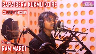 SARA BERA KUKMU KO RE | Studio Version | New Santali Song 2018 | Ram Mardi