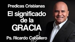 Predicas Cristianas - ¿Cúal es la Gracia? - Pastor Ricardo Caballero