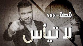 588 - قصة لا تيأس!!