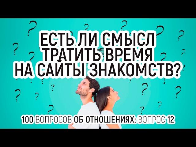 12. Можно ли найти серьезные отношения и найти любовь на сайте знакомств? 100 вопросов об отношениях
