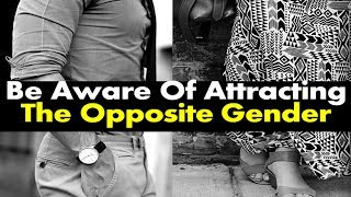 Be Aware Of Attracting The Opposite Gender