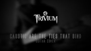 Trivium - Caustic are the Ties that Bind (Guitar Cover)