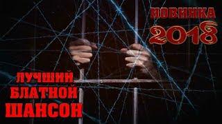 ЛУЧШИЕ и НОВЫЕ БЛАТНЫЕ ПЕСНИ и ХИТЫ ШАНСОНА 2018 | СУПЕР СБОРНИК