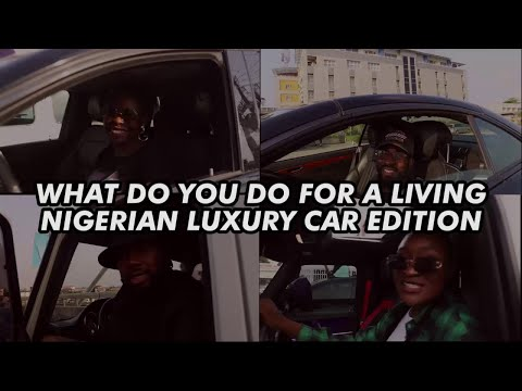 WHAT DO YOU DO FOR A LIVING; Nigerian Luxury Car Edition Part 1
