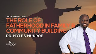 The Role of Fatherhood In Family & Community Building | Dr. Myles Munroe