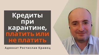 Кредиты при карантине, платить или не платить | Адвокат Ростислав Кравец