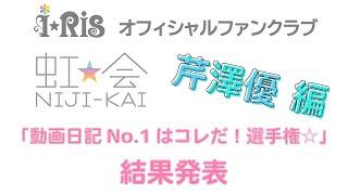 i☆Ris / 虹会「動画日記No.1はコレだ!選手権☆」芹澤優編