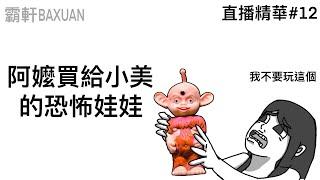阿嬤買給小美的恐怖娃娃|直播精華#12|霸軒與小美 Baxuan & Mei