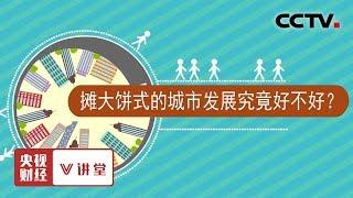 《央视财经V讲堂》 20190920 摊大饼式的城市发展究竟好不好?| CCTV财经