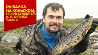 Рыбалка на Кольском.  Озеро Суэльявр, р  Б Оленка, часть 4