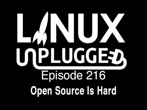 Open Source Is Hard | LINUX Unplugged 216