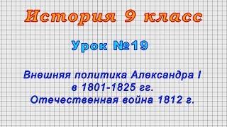 История 9 класс (Урок№19 - Внешняя политика Александра I в 1801-1825гг. Отечественная война 1812 г.)