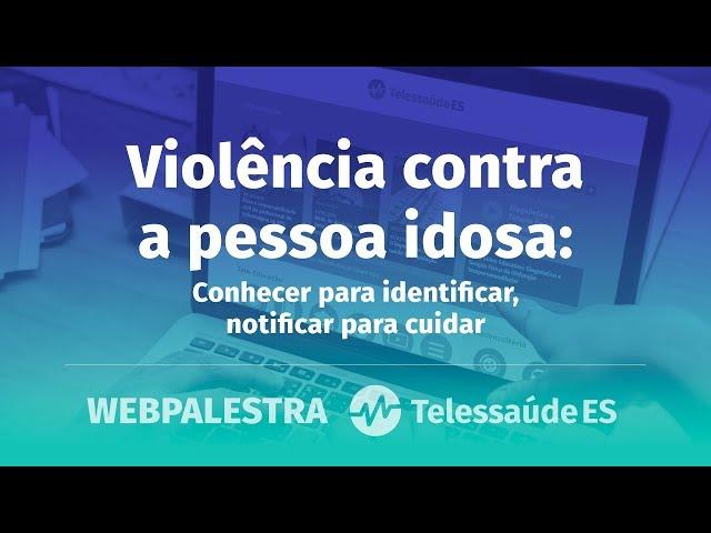 WebPalestra: Violência contra a pessoa idosa - Conhecer para identificar, notificar para cuidar