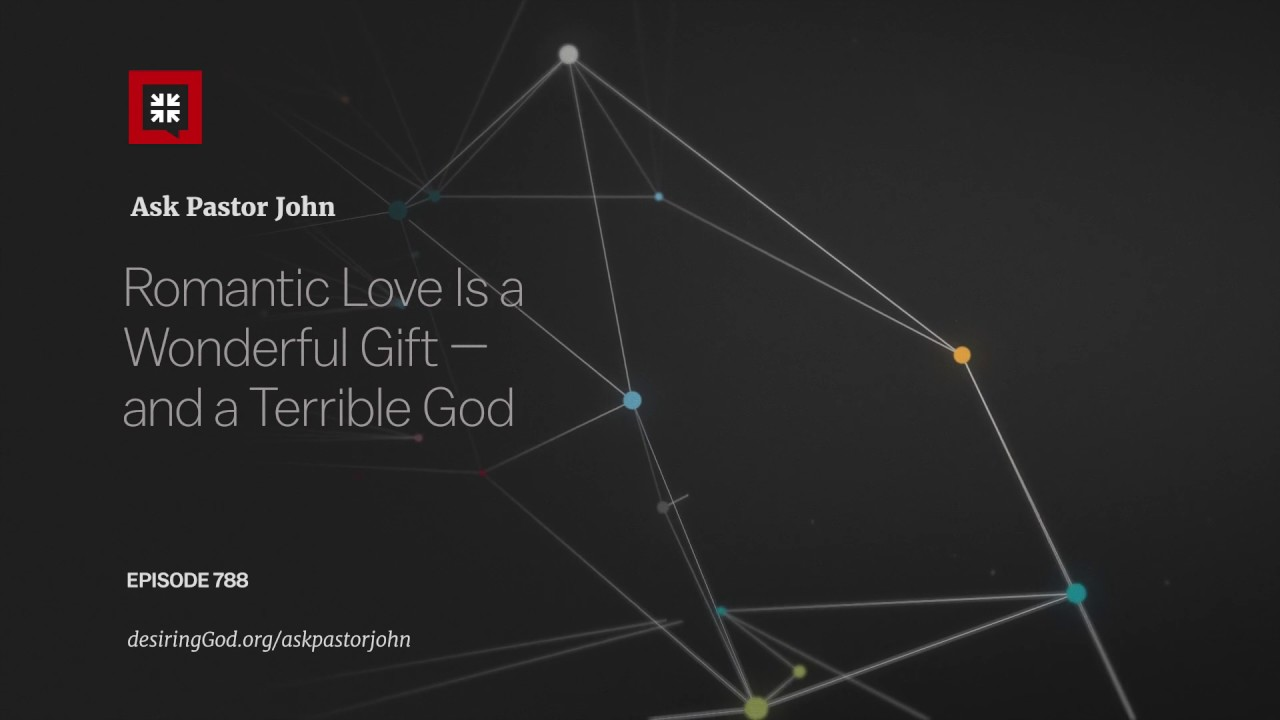 Romantic Love Is a Wonderful Gift — and a Terrible God // Ask Pastor John