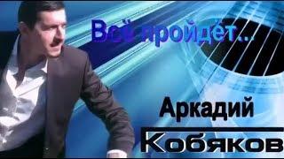 Аркадий Кобяков   Все Пройдет