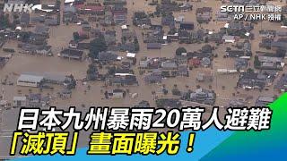 日本九州空前暴雨 20萬人急避難「滅頂」驚悚畫面曝光|三立新聞網SETN.com