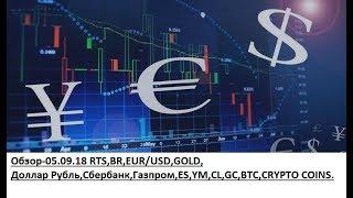 Обзор-05.09.18 RTS,BR,EUR/USD,GOLD, Доллар Рубль,Сбербанк,Газпром,ES,YM,CL,GC,BTC,CRYPTO COINS