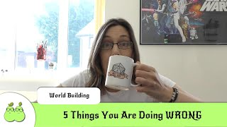 5 Worldbuilding Things You Are Doing WRONG