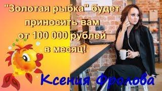 Обзор курса Золотая рыбка -  Ксения Фролова - Золотая рыбка будет приносить вам от 100 т.р в месяц!