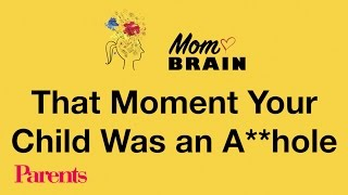 That Moment Your Child Was an A-Hole | Mom Brain | Parents