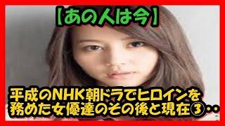 【あの人は今?】平成のNHK朝ドラでヒロインを務めた女優達のその後...