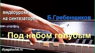 Видеоурок на синтезаторе Борис Гребенщиков Под небом голубым