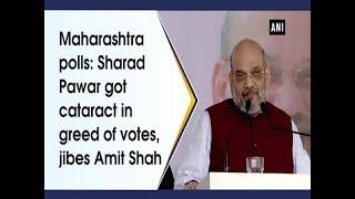 Maharashtra polls: Sharad Pawar got cataract in greed of votes, jibes Amit Shah