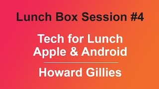 Lunch Box Session #4 - Tech for Lunch - Apple & Android by Howard Gillies