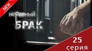 МЕЛОДРАМА 2017 (Неравный брак 25 серия) Русский сериал НОВИНКА про любовь