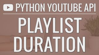 Python YouTube API Tutorial: Calculating The Duration Of A Playlist