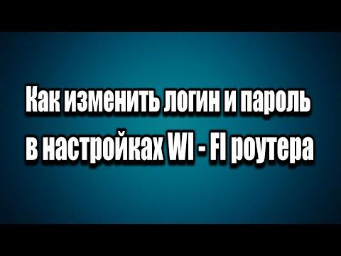 Как изменить имя пользователя и пароль при входе в настройки WI - FI роутера
