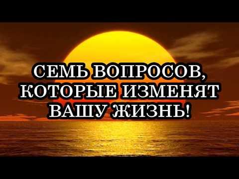 СЕМЬ ВОПРОСОВ, КОТОРЫЕ ИЗМЕНЯТ ВАШУ ЖИЗНЬ!