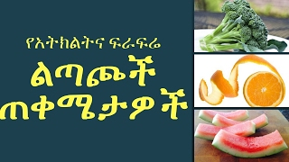 Fruit and Vegetable Peel Benefits  - የአትክልትና ፍራፍሬ ልጣጮች ጠቀሜታዎች