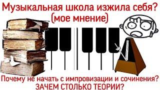 МУЗЫКАЛЬНАЯ ШКОЛА изжила себя? Почему не начать с импровизации и сочинения? ЗАЧЕМ СТОЛЬКО ТЕОРИИ?
