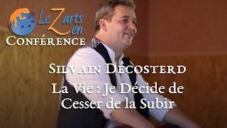 Silvain Décosterd - La Vie : Je décide de cesser de la subir - Conférence LeZarts Zen