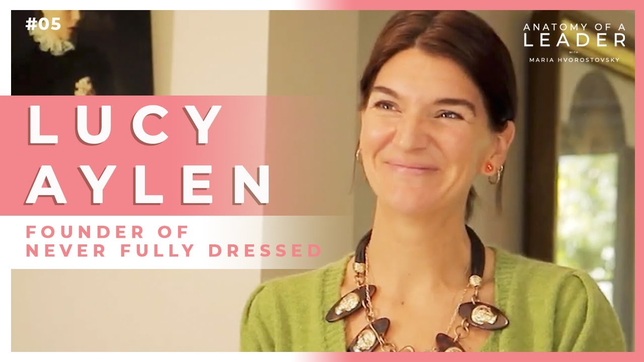 On Wearing Confidence w/ Lucy Aylen - Founder, Never Fully Dressed | ANATOMY OF A LEADER #05