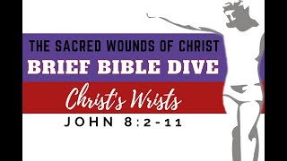 Brief Bible Dive: John 8:2-11 The Sacred Wounds of Christ: Christ's Wrists