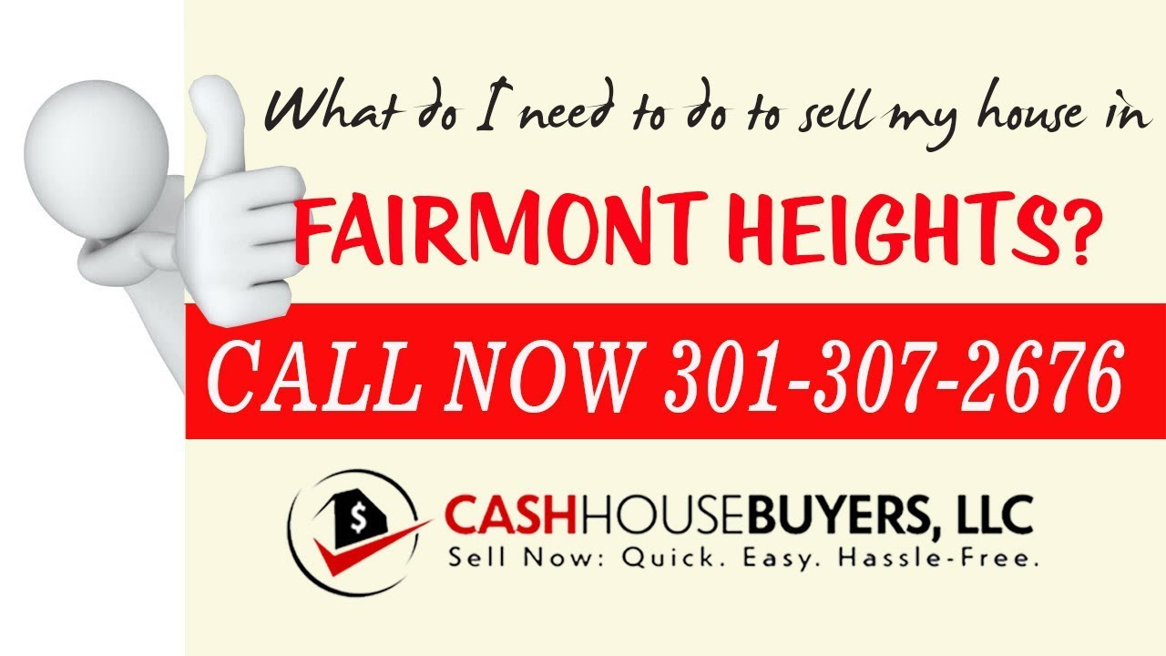 What do I need to do to sell my house fast in Fairmont Heights Washington DC Call 301 307 2676 We Bu