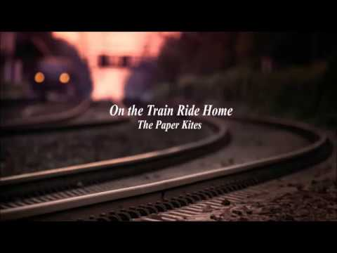 On the Train Ride Home  - The Paper Kites