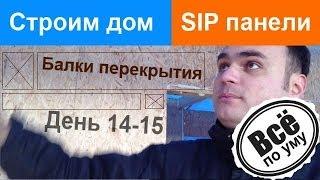Строим дом из SIP панелей. День 14-15. Балки перекрытия и всякая мелочевка. Все по уму(Сайт проекта