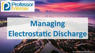 Managing Electrostatic Discharge - CompTIA A+ 220-1002 - 4.4