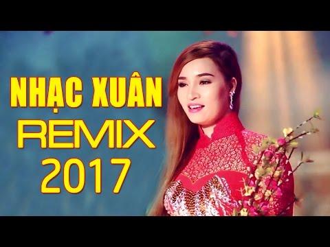 Nhạc Xuân 2017 - Liên Khúc Nhạc Xuân Remix Sôi Động Hay Nhất 2017