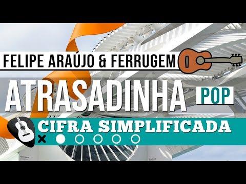 CIFRA ATRASADINHA • Felipe Araújo & Ferrugem • RITMO POP