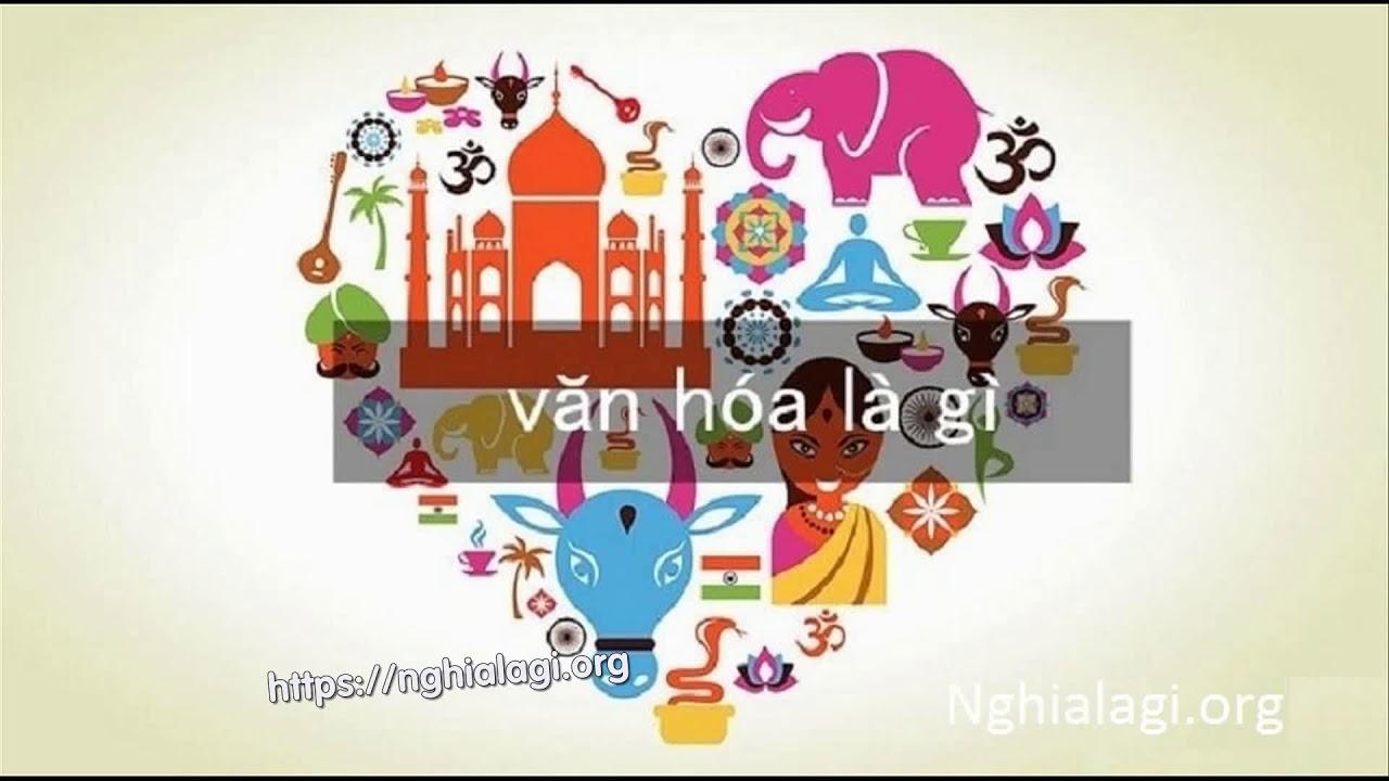 Văn hóa là gì? Những ý nghĩa của Văn hóa – Nghialagi.org