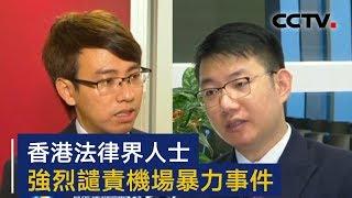 香港法律界人士强烈谴责机场暴力事件   CCTV