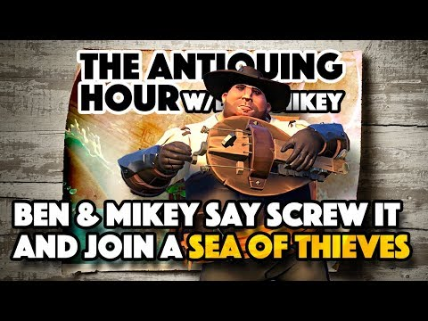 MORE Sea of Thieves (2018) - The Antiquing Hour w/ Ben & Mikey