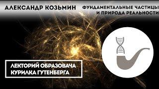Александр Козьмин — Фундаментальные частицы и природа реальности